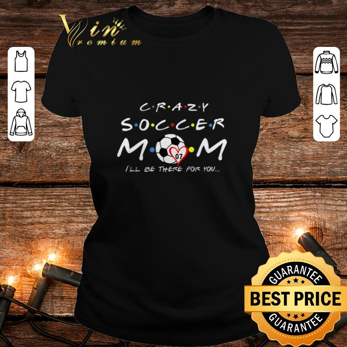 Friends Crazy Soccer Mom I'll Be There For You shirt