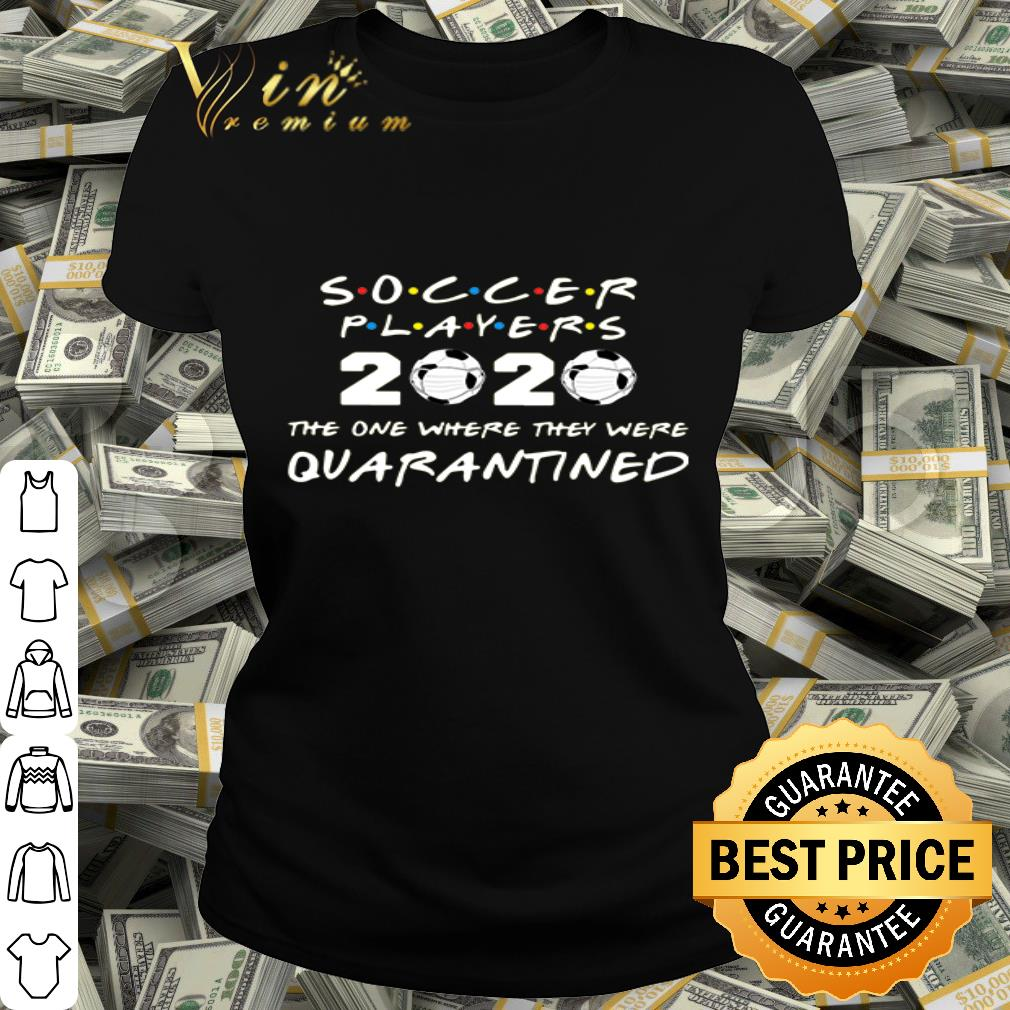 Friends Soccer players 2020 the one where they were quarantined shirt