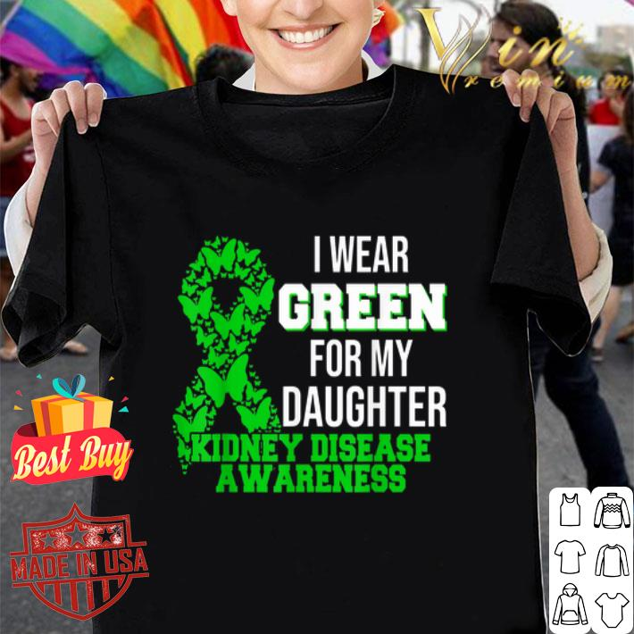 I Wear Green For My Daughter Kidney Disease Awareness shirt