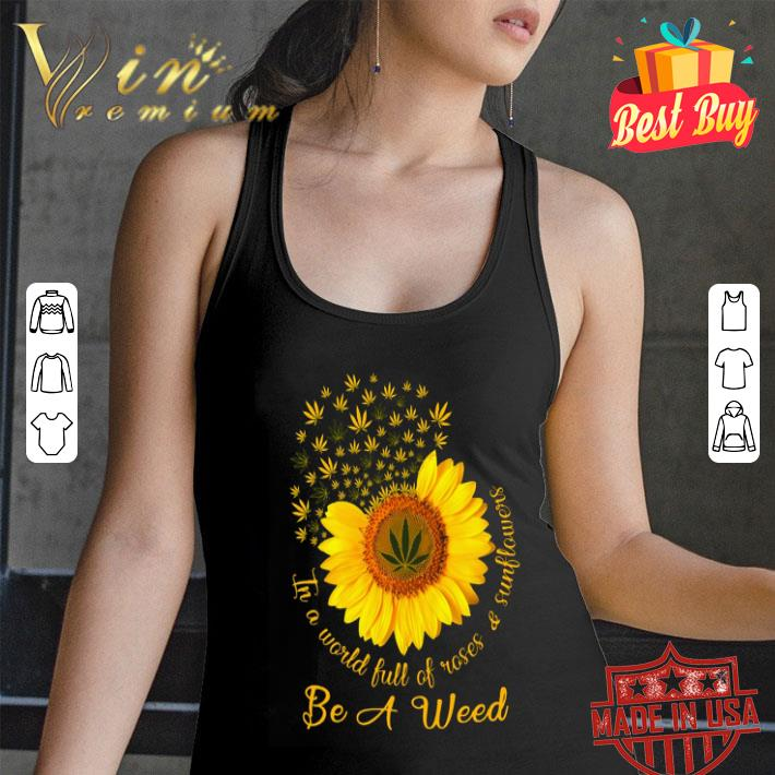 In a world full of roses & sunflower be a weed Cannabis shirt