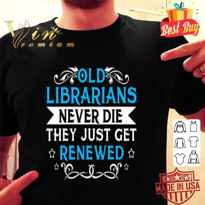 Old Librarians never die they just get renewed shirt