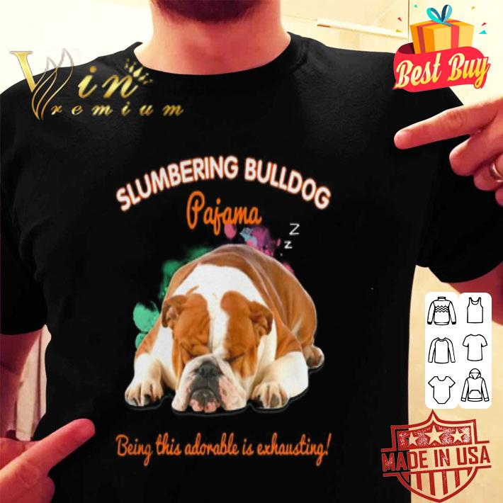 Slumbering Bulldog pajama being this adorable is exhausting shirt