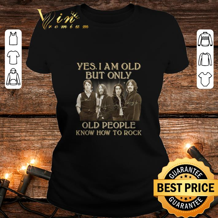 The Beatles Yes I am old but only people know how to rock signatures shirt 2