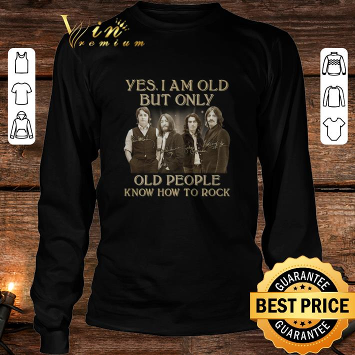 The Beatles Yes I am old but only people know how to rock signatures shirt 3