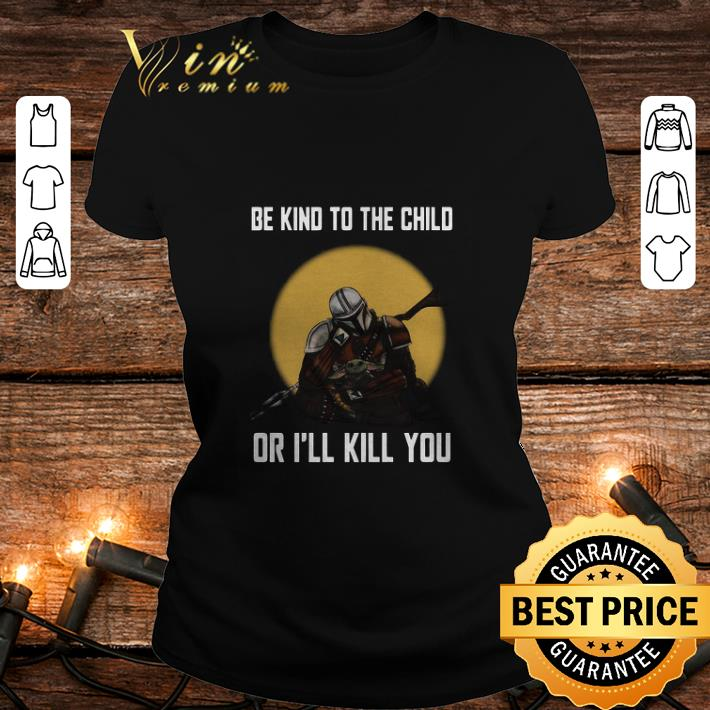 The Mandalorian and Baby Yoda be kind to the child or i'll kill you shirt
