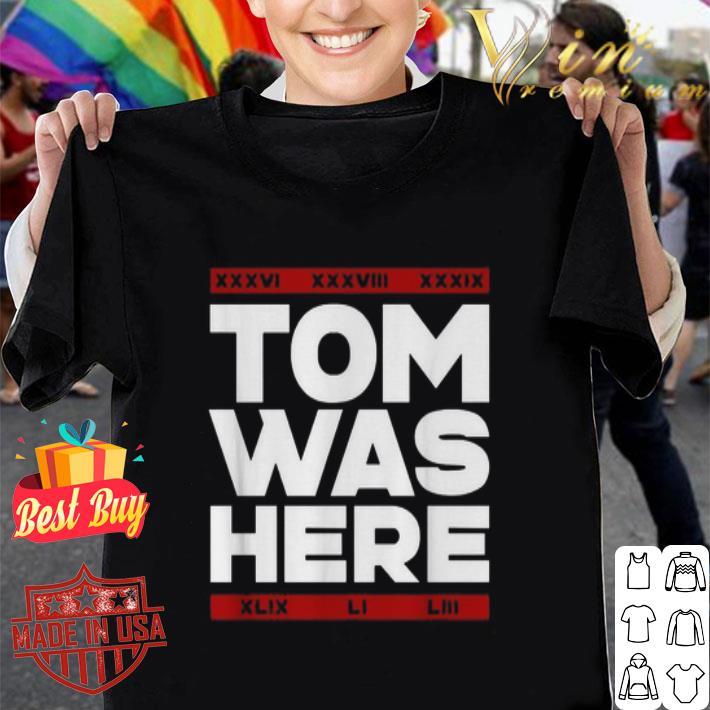 Tom Brady Tom was here shirt