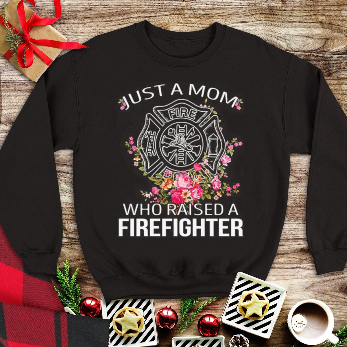 Top Flowers Just a mom who raised a firefighter shirt