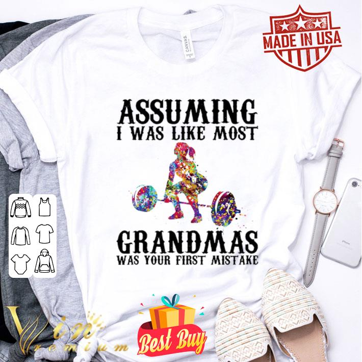 Weight lifting assuming i was like most grandmas was your first mistake shirt