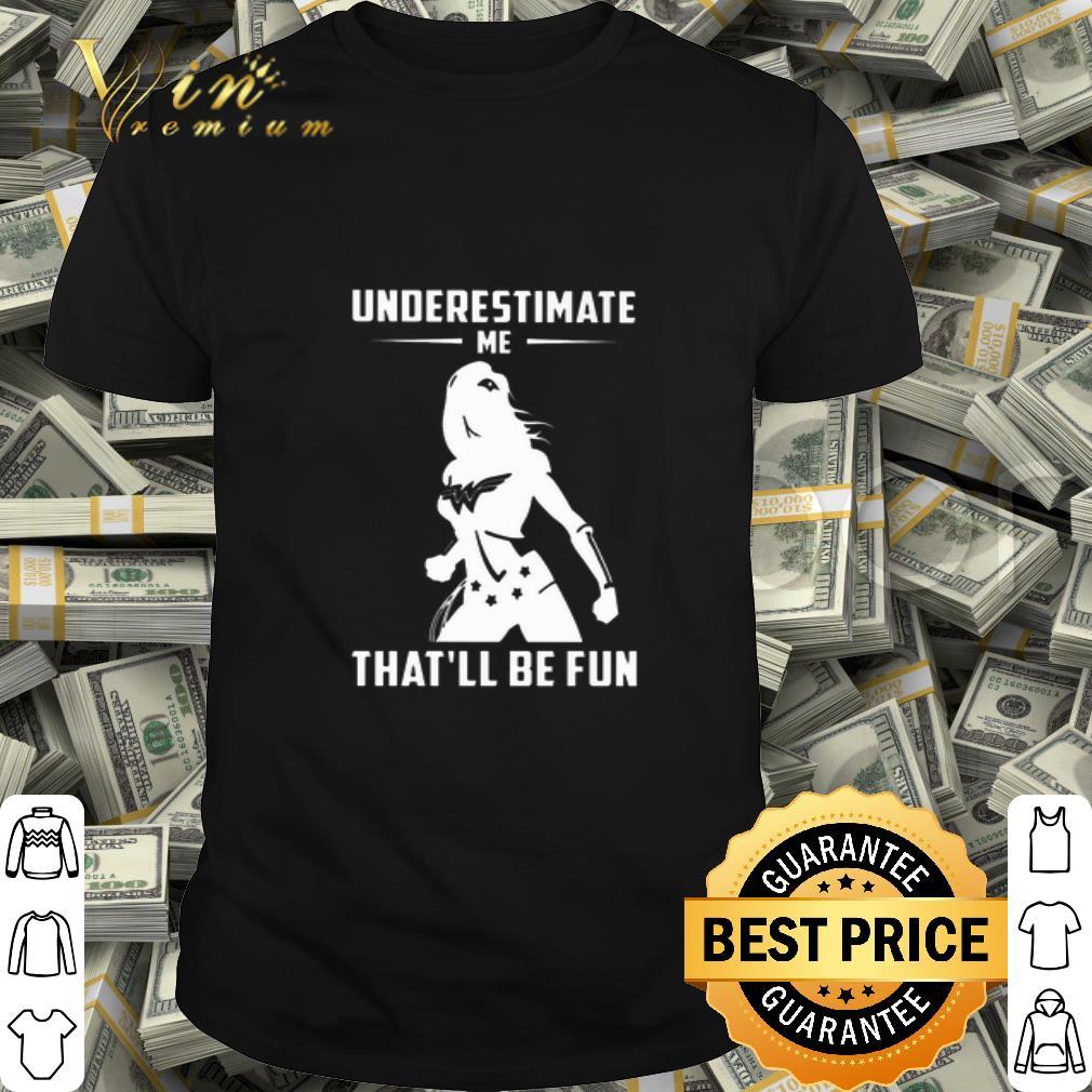 Wonder Woman Underestimate Me That'll Be Fun shirt
