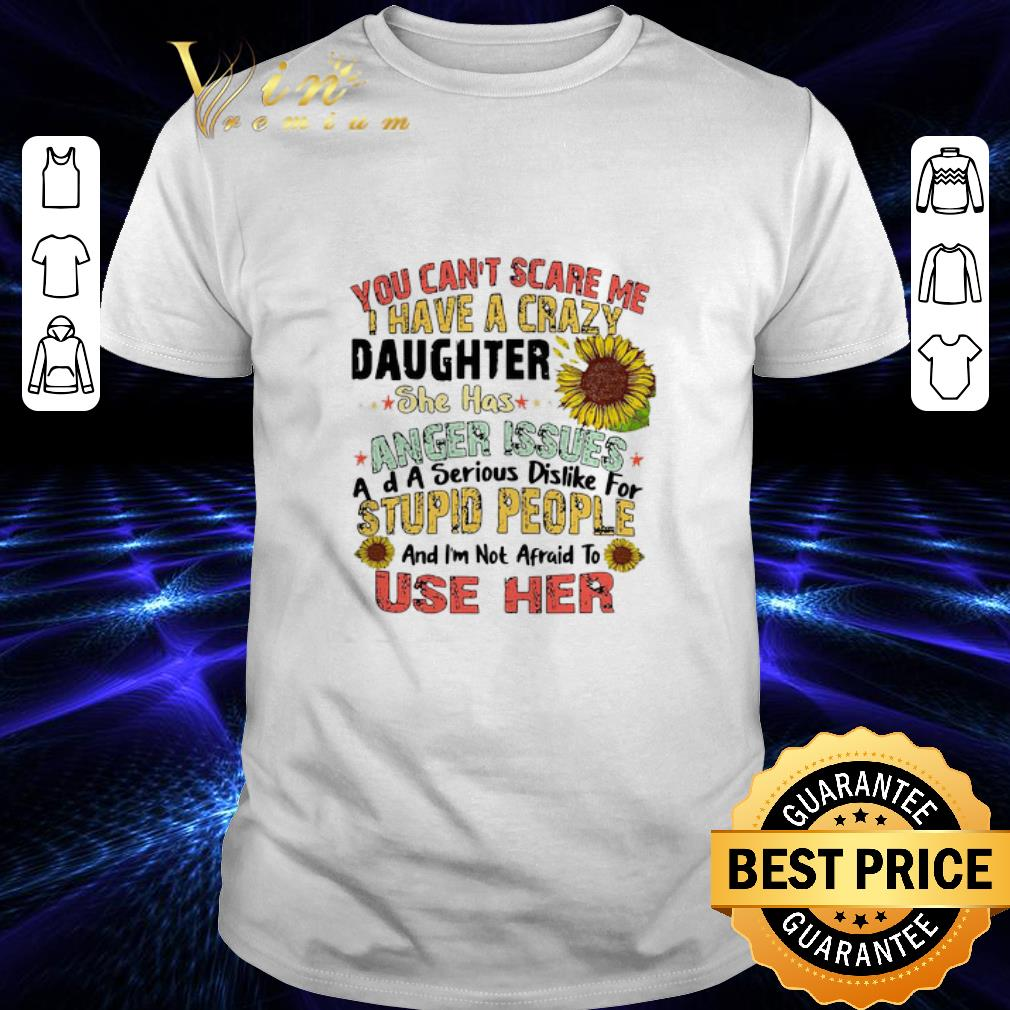 You can't scare me i have a crazy daughter she has anger issues flower shirt