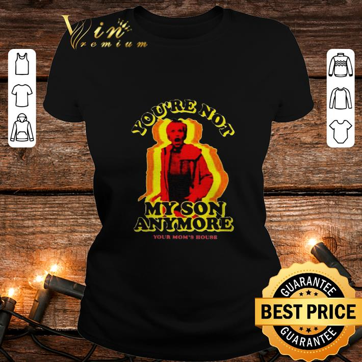 You're not my son anymore your mom's house shirt