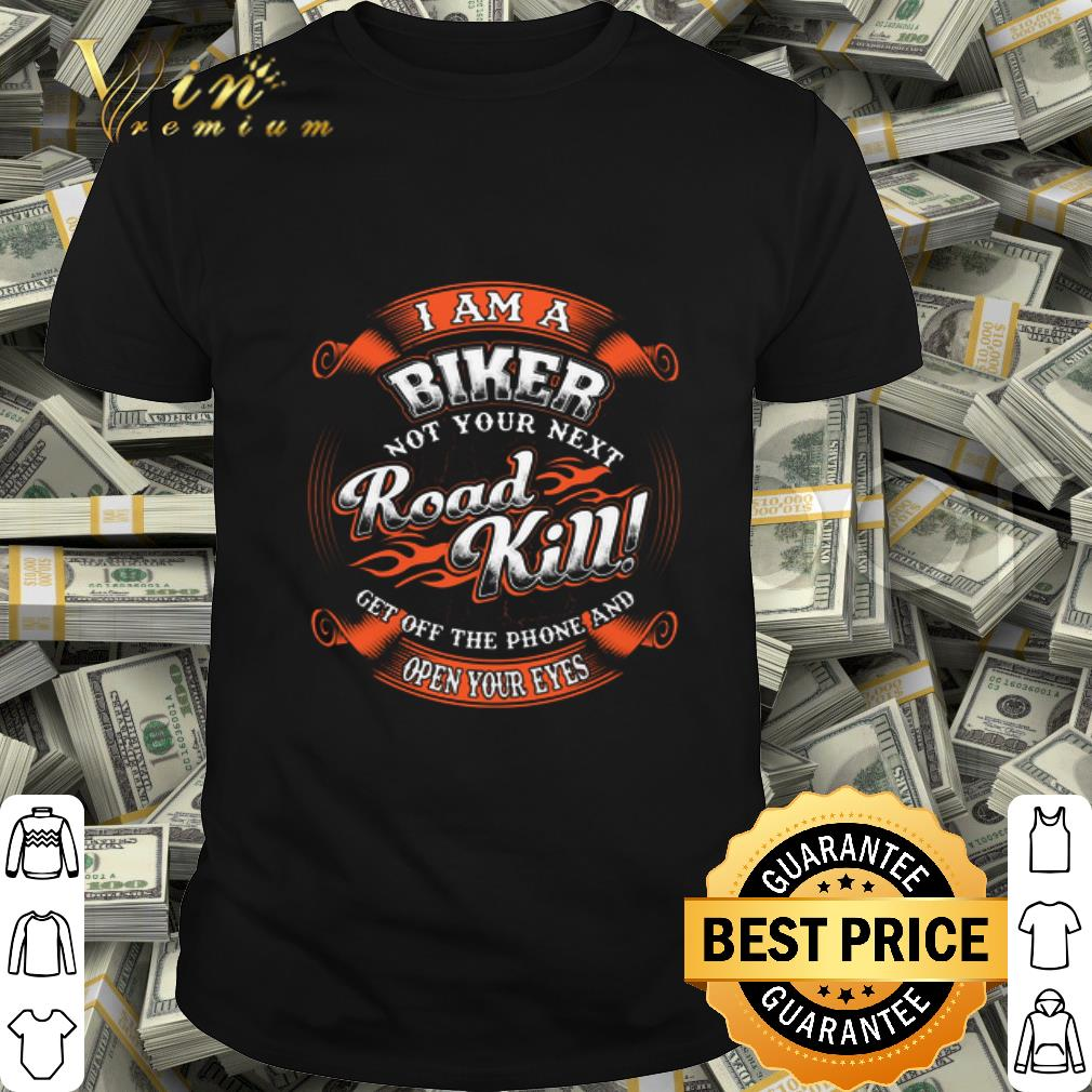 I am a biker not your next road kill get off the phone and open your eyes shirt